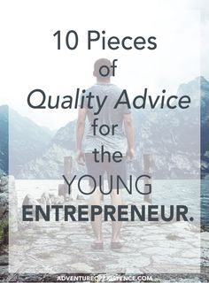 10 Pieces of Quality Advice for the Young Entrepreneur http://www.adventureofexistence.com/blog/10-pieces-of-advice-for-the-young-entrepreneur