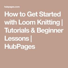 How to Get Started with Loom Knitting | Tutorials & Beginner Lessons | HubPages