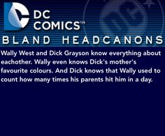 Wally West and Dick Grayson know everything about eachother. Wally even knows Dick's mother's favourite colours. And Dick knows that Wally used to count how many times his parents hit him in a day.