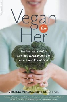 Vegan for Her: The Woman's Guide to Being Healthy and Fit on a Plant-Based Diet by Virginia Messina