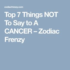 Top 7 Things NOT To Say to A CANCER – Zodiac Frenzy