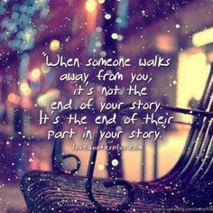 """When someone walks away from you, its not the end of your story. Its the end of their part in the story"""