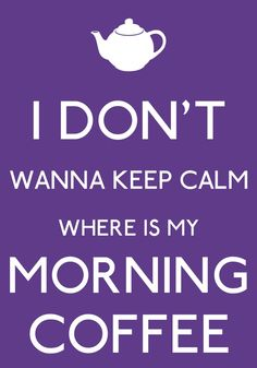 I DON'T WANNA KEEP CALM..Where is my morning #coffee