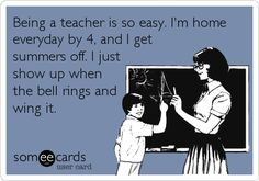 Being a teacher is so easy. I'm home everyday by 4, and I get summers off. I just show up when the bell rings and wing it.