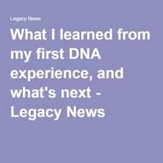 What I learned from my first DNA experience, and what's next - Legacy News