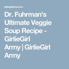 Dr. Fuhrman's Ultimate Veggie Soup Recipe - GirlieGirl Army|GirlieGirl Army
