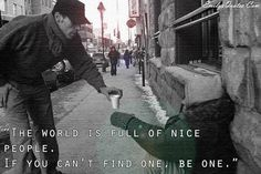The world is full of nice people.  If you can't find one, be one.