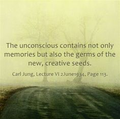 The unconscious contains not only memories but also the germs of the new, creative seeds. ~ Carl Jung, Lecture VI 2June1934, Page 113.
