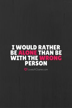 """I would rather be alone than be with the wrong person."""