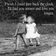 I couldn't turn back time and find you too much sooner or love you too much longer since we were in elementary school together. But I would love to turn back time and do it all over again with you. Cute Love Quotes, Romantic Love Quotes, Great Quotes, Inspirational Quotes, Nice Sayings, Funny Sayings, Daily Quotes, Life Quotes, Found You Quotes