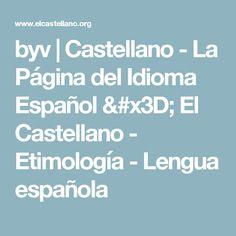 byv | Castellano - La Página del Idioma Español = El Castellano  - Etimología - Lengua española