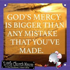 ✞♡✞ God's mercy is bigger than any mistake that you've made. Amen...Little Church Mouse 13 March 2016 ✞♡✞