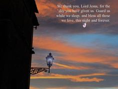 We thank you, Lord Jesus, for the day you have given us. Guard us while we sleep, and bless all those we love, this night and forever.  ~ The Book of Common Prayer