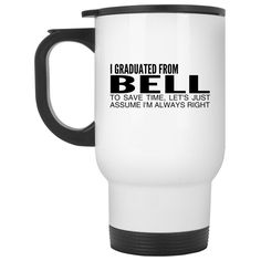 I Graduated From Bell To Save Time Lets Just Assume Im Always Right Stainless Steel Travel Mugs