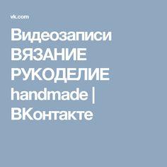 Видеозаписи ВЯЗАНИЕ РУКОДЕЛИЕ handmade | ВКонтакте