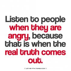 listen to people when they are angry, that is when the truth comes out, words, quote, typography