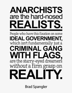 Anarchists are the hard-nosed realists. People who have this fixation on some ideal government, which isn't fundamentally just a criminal gang with flags, are the starry-eyed dreamers without a firm grasp on reality. Anarcho Capitalism, Let It Die, Serious Quotes, Dont Tread On Me, Starry Eyed, Revolutionaries, Twitter, The Dreamers, Philosophy