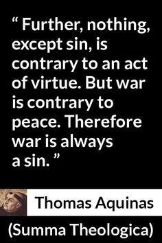 Thomas Aquinas - Summa Theologica - Further, nothing, except sin, is contrary to an act of virtue. But war is contrary to peace. Therefore war is always a sin. Thomas Aquinas Quotes, Saint Thomas Aquinas, Catholic Saints, Roman Catholic, Special Prayers, Saint Quotes, St Thomas, Acting, Faith
