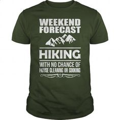 WEEKEND FORECAST HIKING WITH NO CHANCE OF HOUSE CLEANING OR COOKING - printed t shirts #shirt #T-Shirts