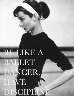 Be like a ballet dancer, have discipline. I need to remember this!