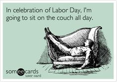Labor Day Laboring: In celebration of Labor Day, I'm going to sit on the couch all day.