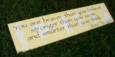 """You are braver than you believe, stronger than you seem, and smarter than you think."""