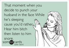 That moment when you decide to punch your husband in the face While he's sleeping cause you'd rather Hear him bitch then listen to him snore. | Confession Ecard