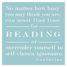 """""""no matter how busy you may think you are, you must time find for reading or surrender yourself to self-chosen ignorance."""""""