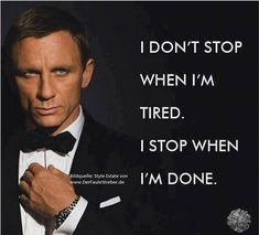 I don't stop when I'm tired. I stop when I'm done. James Bond, Daniel Craig - Great motivation for the life Great Motivational Quotes, Great Quotes, Inspirational Quotes With Pictures, Quotes Images, Change Quotes, Quotes To Live By, Movie Quotes, Life Quotes, Peace Quotes