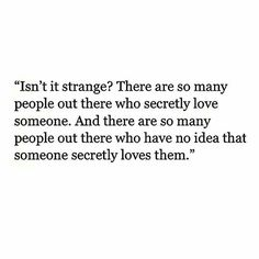Isn't it strange. There are so many people out here who secretly love someone. And there are so many people out there who have no idea that someone secretly loves them.