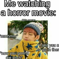 Totally me like wtf why go there when its obviously haunted like dude u dumb now die