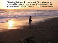 """""""Credi nella forza dei tuoi sogni, Dio è giusto e non metterebbe nel tuo cuore un desiderio impossibile da realizzare."""" ( #Paulo #Coelho )"""