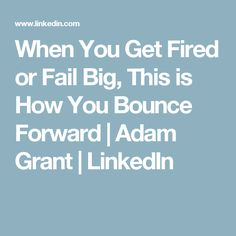 When You Get Fired or Fail Big, This is How You Bounce Forward | Adam Grant | LinkedIn