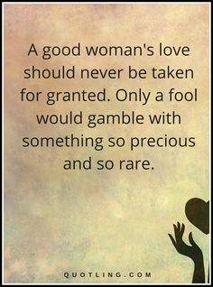 Woman Quotes | A good woman's love should never be taken for granted. Only a fool would gamble with something so precious and so rare.