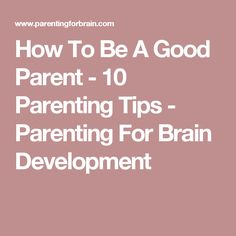 How To Be A Good Parent - 10 Parenting Tips - Parenting For Brain Development