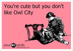 Youre cute but you don't like owl city.