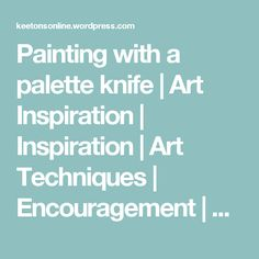 Painting with a palette knife | Art Inspiration | Inspiration | Art Techniques | Encouragement | Art Supplies