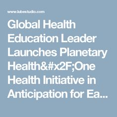 Global Health Education Leader Launches Planetary Health/One Health Initiative in Anticipation for Earth Day :: A FREE Social Digital Signage Software - Everyone Broadcasts Now