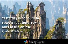 Yesterday is not ours to recover, but tomorrow is ours to win or lose.- Lyndon B. Johnson