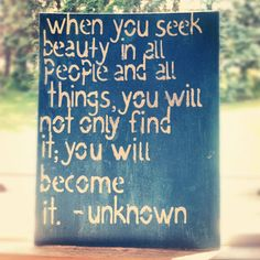 When you seek beauty in all people and all things...