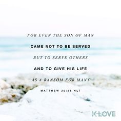 K-LOVE's Encouraging Word. For even the Son of Man came not to be served but to serve others and to give his life as a ransom for many. Matthew 20:28 NLT