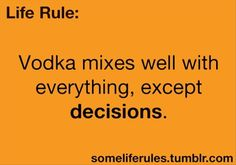 Life Rules: Vodka mixes well with everything, except decisions. Great Quotes, Quotes To Live By, Me Quotes, Funny Quotes, Funny Memes, Jokes, Funny Phrases, Badass Quotes, Funny Signs
