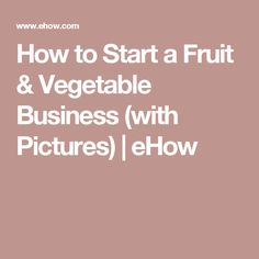 How to Start a Fruit & Vegetable Business (with Pictures) | eHow