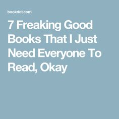 7 Freaking Good Books That I Just Need Everyone To Read, Okay
