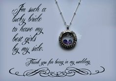 For your bridesmaids Locket  Origami Owl 2014 Spring Collection is now available so go check it out athttp://eileenduran.origamiowl.com or eileenduran52@gmail.com for question's