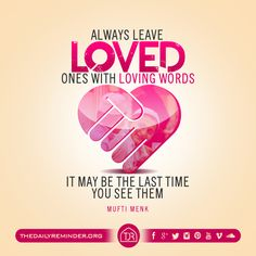 Always leave loved ones with loving words, it may be the last time you see them.