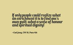 If only people could realize what an enrichment it is to find one's own guilt, what a sense of honour and spiritual dignity! ~Carl Jung, CW 10, Para 416