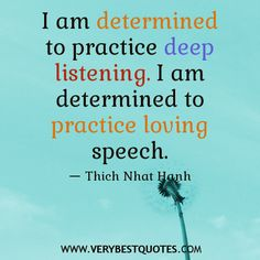 I am determined to practice deep listening. I am determined to practice loving speech ~ Thich Nhat Hanh Life Quotes Pictures, Inspirational Quotes Pictures, Inspiring Quotes About Life, Positive Attitude, Positive Thoughts, Positive Quotes, Determination Quotes, Thich Nhat Hanh, Daily Inspiration Quotes