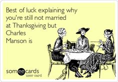 Best of luck explaining why you're still not married at Thanksgiving but Charles Manson is