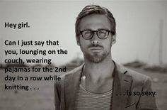What I will be doing this weekend..... The knitting not Ryan Gosling.
